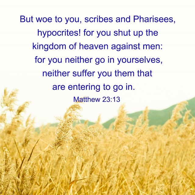 Woe to you, Scribes and Pharisees, hypocrites — Matthew 23:13