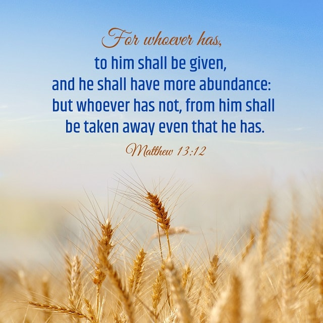 For whoever has, to him shall be given- Matthew 13-12