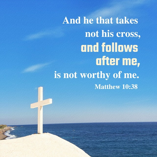 Matthew 10:38 And he that takes not his cross, and follows after me, is not worthy of me.