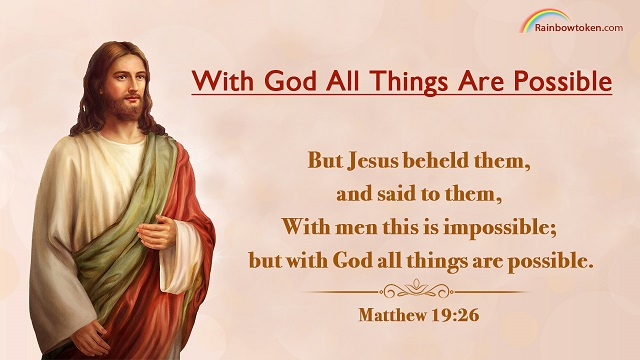 Matthew 19:26 - But Jesus beheld them, and said to them, With men this is impossible; but with God all things are possible.