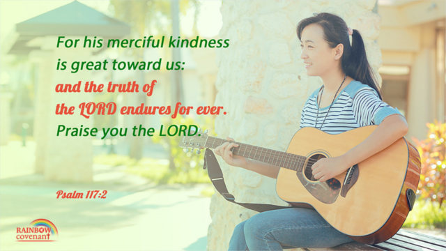Psalm 117:2 - For his merciful kindness is great toward us: and the truth of the LORD endures for ever. Praise you the LORD.