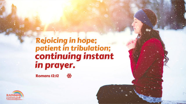 Romans 12:12 - Rejoicing in hope; patient in tribulation; continuing instant in prayer.