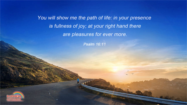 Psalm 16:11 - You will show me the path of life: in your presence is fullness of joy; at your right hand there are pleasures for ever more.
