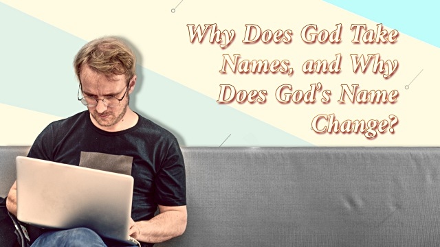 Why Does God Take Names, and Why Does God's Name Change?