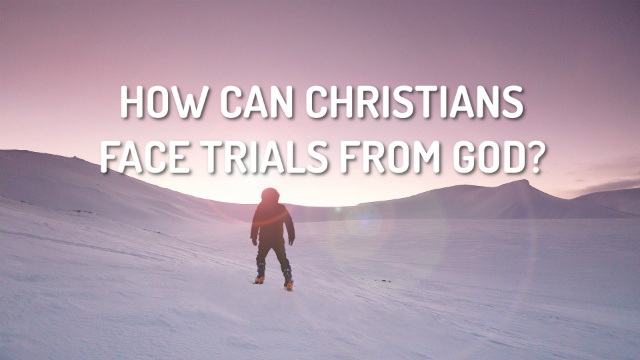 How Can Christians Face Trials From God