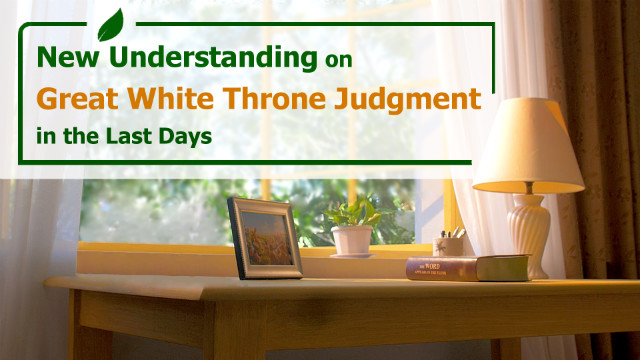 New Understanding on Great White Throne Judgment in the Last Days