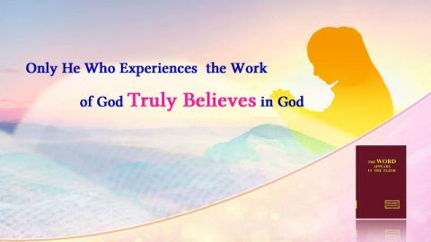 """Only He Who Experiences the Work of God Truly Believes in God"" (Excerpt) Almighty God's Word"
