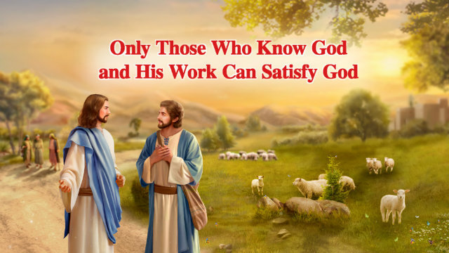 Only Those Who Know God and His Work Can Satisfy God