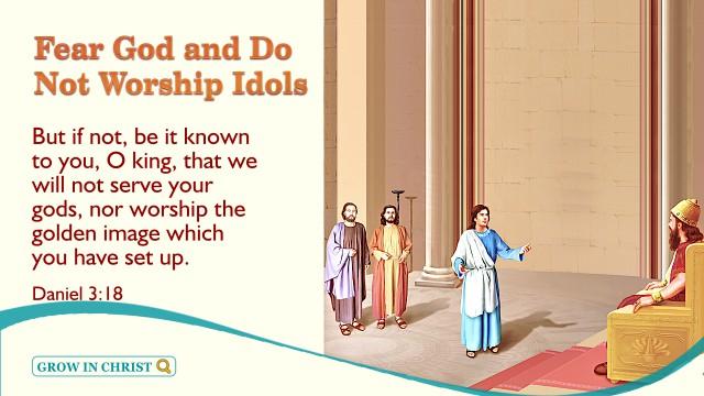 Daniel 3:18 Fear God and Do Not Worship Idols