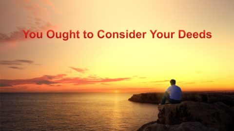 "The Word of God in the Last Days ""You Ought to Consider Your Deeds"": God's Words of Counsel to Us"