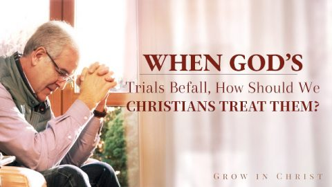 When God's Trials Befall, How Should We Christians Treat Them?
