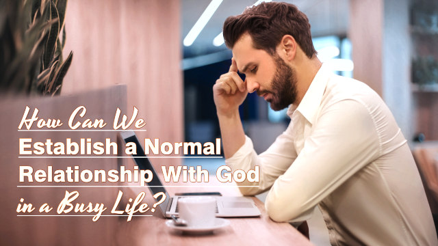 How Can We Establish a Normal Relationship With God in a Busy Life?