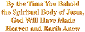 By the Time You Behold the Spiritual Body of Jesus, God Will Have Made Heaven and Earth Anew